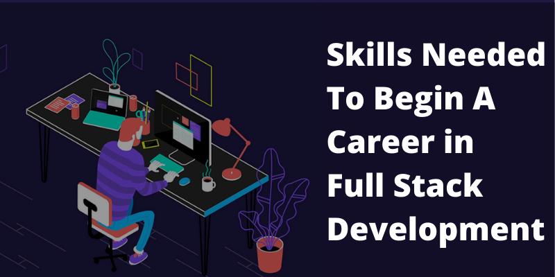 Skills Needed To Begin A Career In Full Stack Development